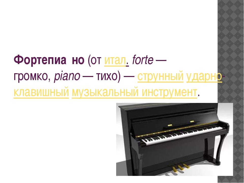 Фортепиа́но(отитал.forte— громко,piano— тихо)—струнныйударно-клавишн...