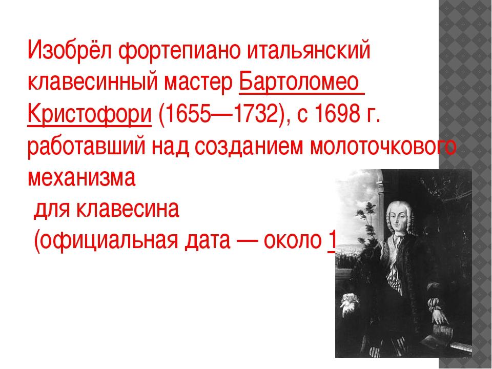 Изобрёл фортепиано итальянский клавесинный мастерБартоломео Кристофори(1655...