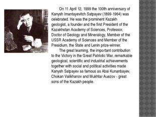 On 11 April 12, 1999 the 100th anniversary of Kanysh Imantayevitch Satpayev