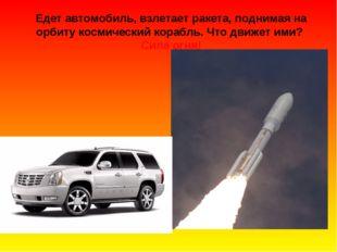Едет автомобиль, взлетает ракета, поднимая на орбиту космический корабль. Что