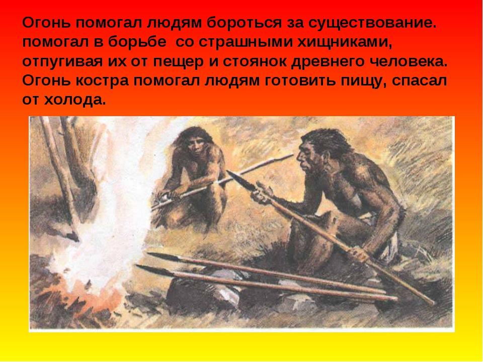 Огонь помогал людям бороться за существование. помогал в борьбе со страшными...