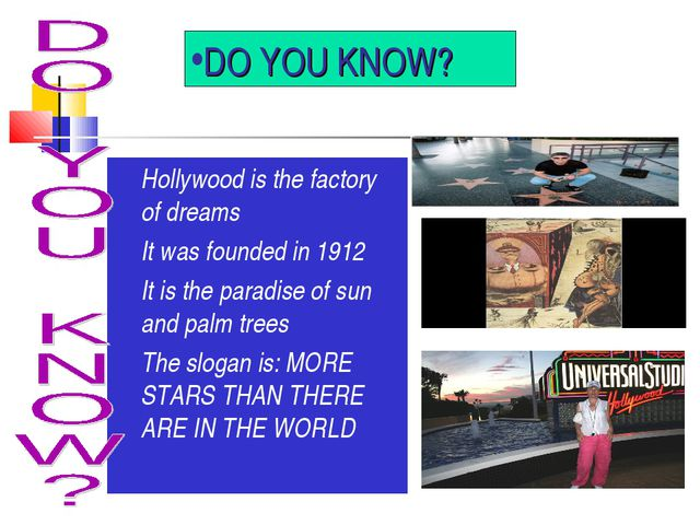DO YOU KNOW? Hollywood is the factory of dreams It was founded in 1912 It is...