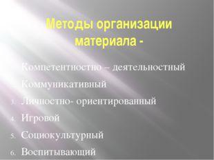 Методы организации материала - Компетентностно – деятельностный Коммуникативн