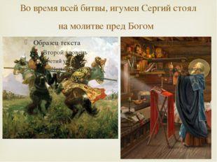 Во время всей битвы, игумен Сергий стоял на молитве пред Богом 