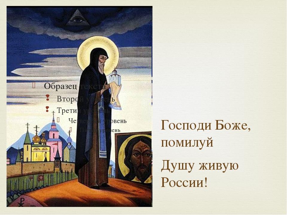Господи Боже, помилуй Душу живую России!