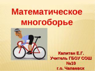 Математическое многоборье Капитан Е.Г. Учитель ГБОУ СОШ №10 г.о. Чапаевск