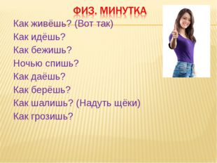 Как живёшь? (Вот так) Как идёшь? Как бежишь? Ночью спишь? Как даёшь? Как берё