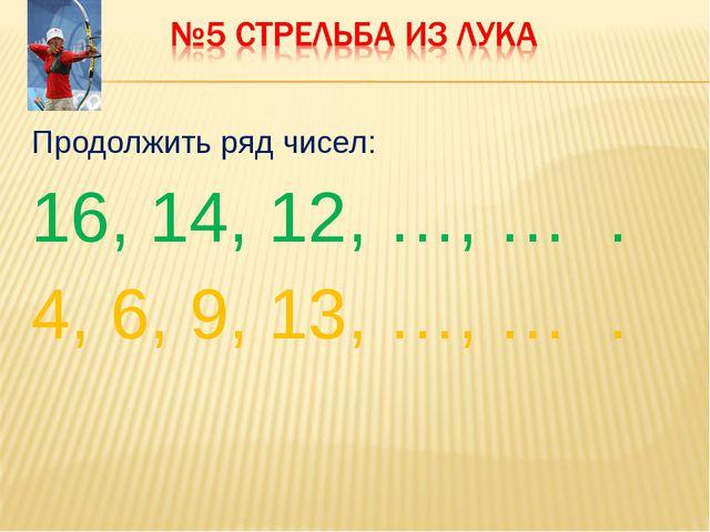 Продолжить ряд чисел: 16, 14, 12, …, … . 4, 6, 9, 13, …, … .