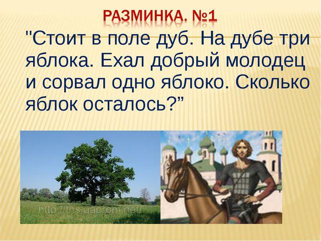 """""""Стоит в поле дуб. На дубе три яблока. Ехал добрый молодец и сорвал одно ябл..."""