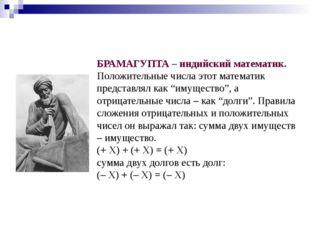БРАМАГУПТА – индийский математик. Положительные числа этот математик представ