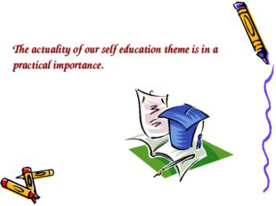 The actuality of our self education theme is in a practical importance.