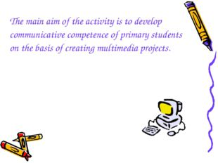 The main aim of the activity is to develop communicative competence of primar