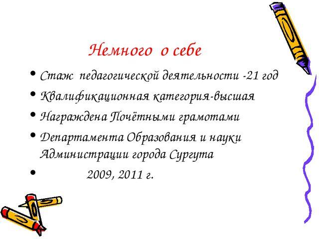 Немного о себе Стаж педагогической деятельности -21 год Квалификационная кате...