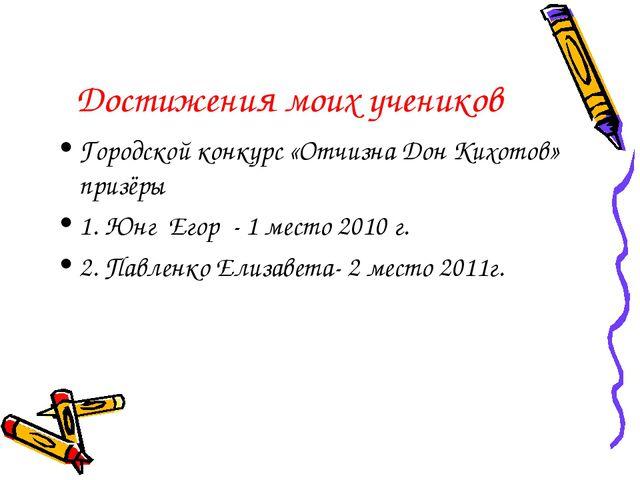 Достижения моих учеников Городской конкурс «Отчизна Дон Кихотов» призёры 1. Ю...