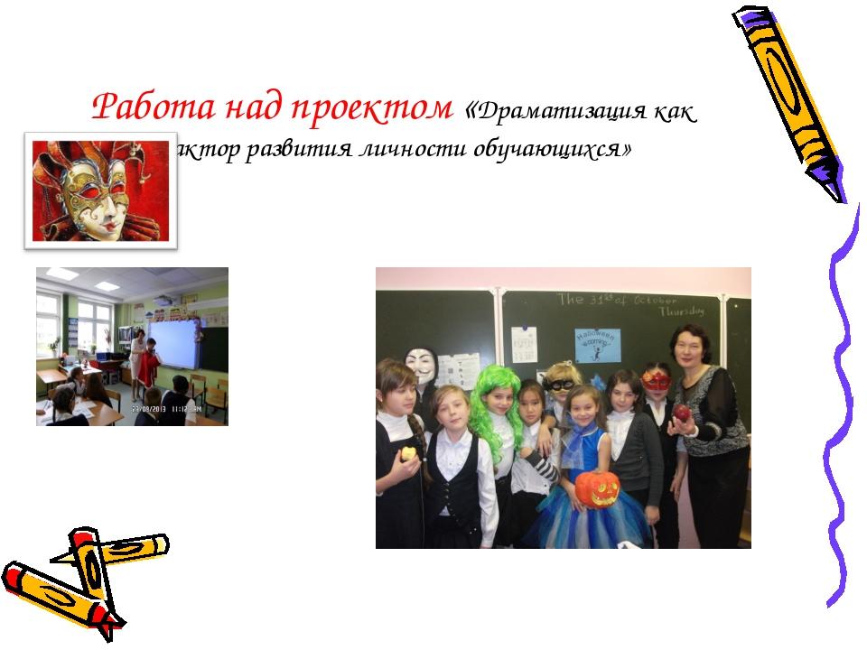 Работа над проектом «Драматизация как фактор развития личности обучающихся»