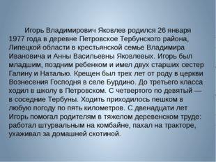 Игорь Владимирович Яковлев родился 26 января 1977 года в деревне Пе