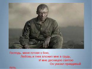 Господь, меня готовя к бою, Любовь и гнев вложил мне в грудь, И мне десницею