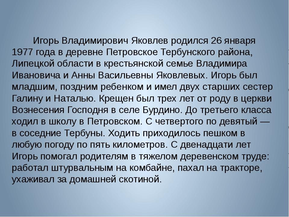 Игорь Владимирович Яковлев родился 26 января 1977 года в деревне Пе...