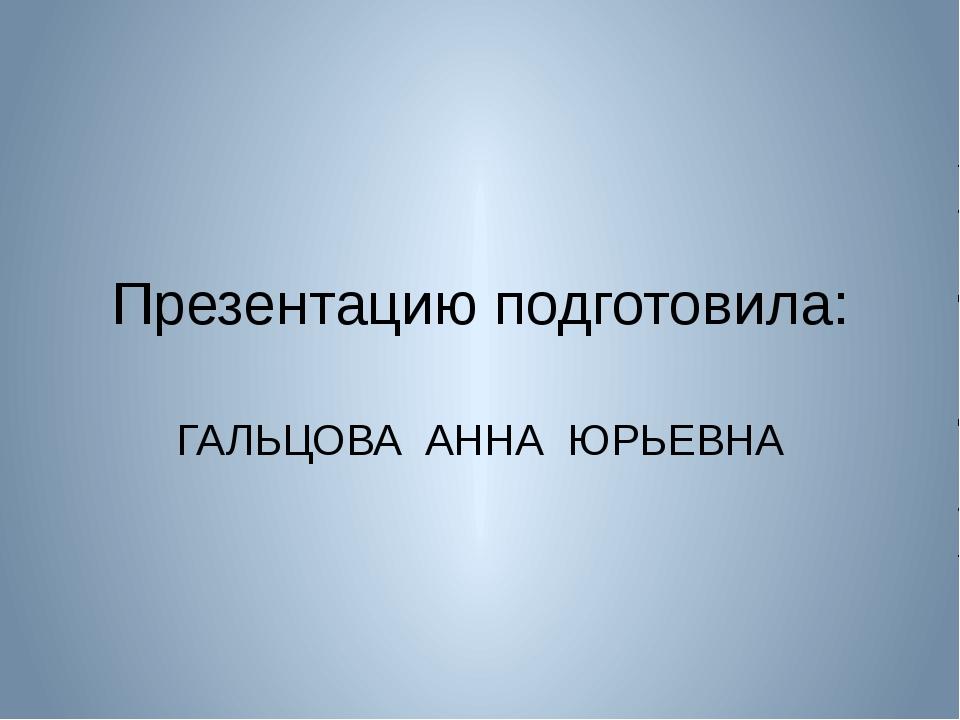 Презентацию подготовила: ГАЛЬЦОВА АННА ЮРЬЕВНА