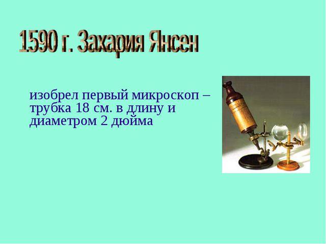 изобрел первый микроскоп – трубка 18 см. в длину и диаметром 2 дюйма