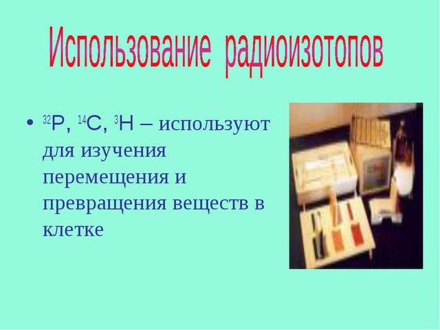 32Р, 14С, 3Н – используют для изучения перемещения и превращения веществ в кл...