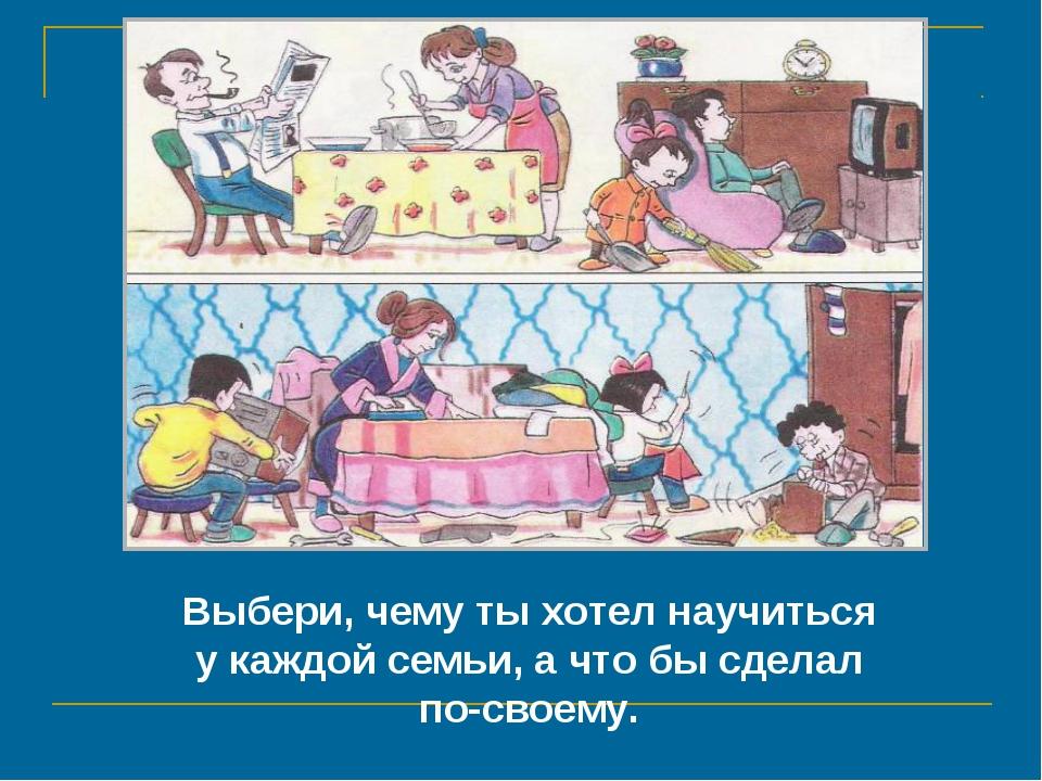 Выбери, чему ты хотел научиться у каждой семьи, а что бы сделал по-своему.