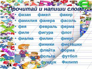 Прочитай и напиши слова фазан факел факир фамилия фанера фасоль фея февраль ф