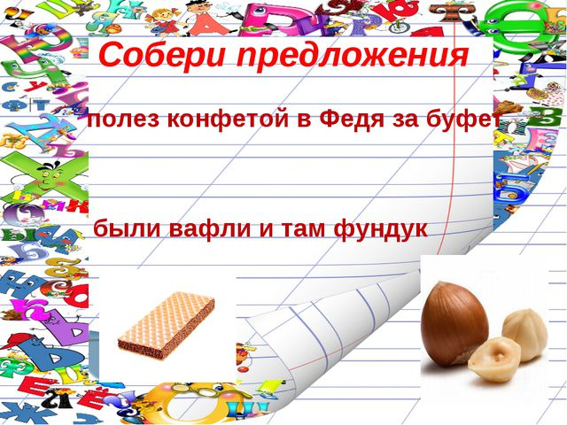 Собери предложения полез конфетой в Федя за буфет были вафли и там фундук