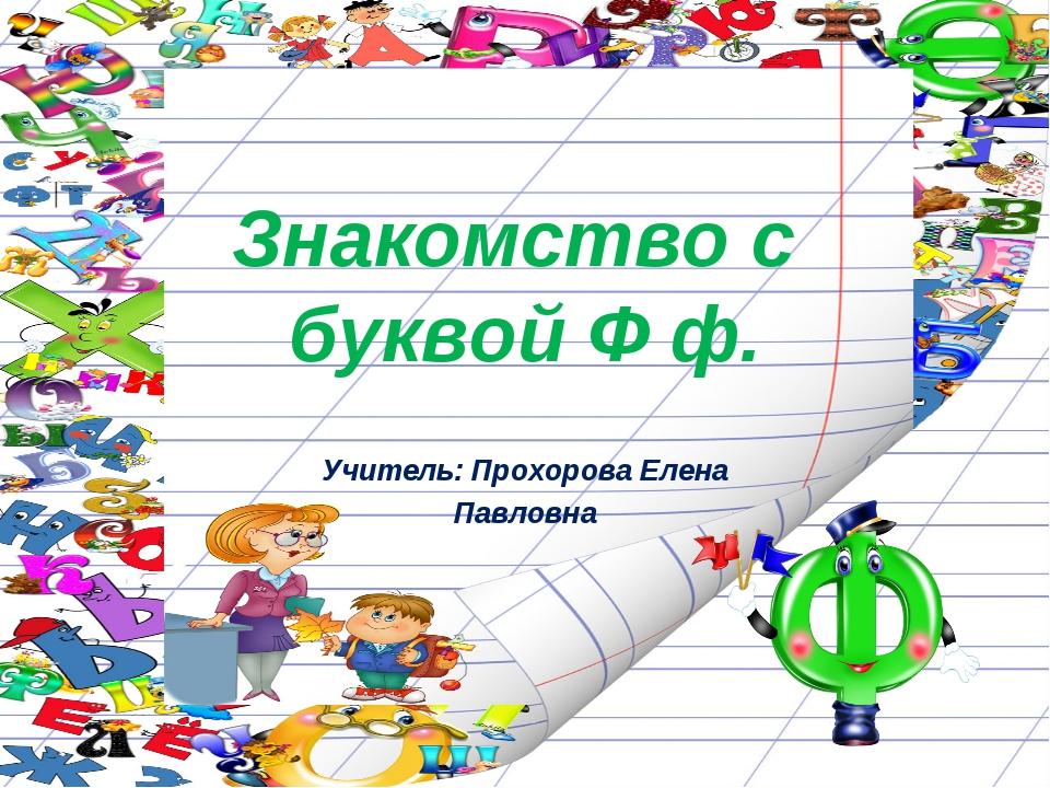 Знакомство с буквой Ф ф. Учитель: Прохорова Елена Павловна