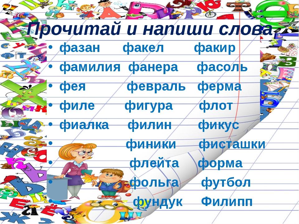 Прочитай и напиши слова фазан факел факир фамилия фанера фасоль фея февраль ф...
