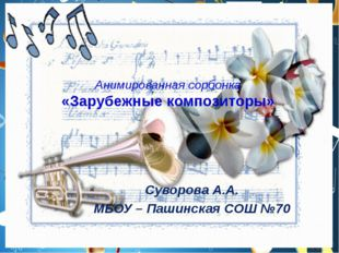Анимированная сорбонка «Зарубежные композиторы» Суворова А.А. МБОУ – Пашинска