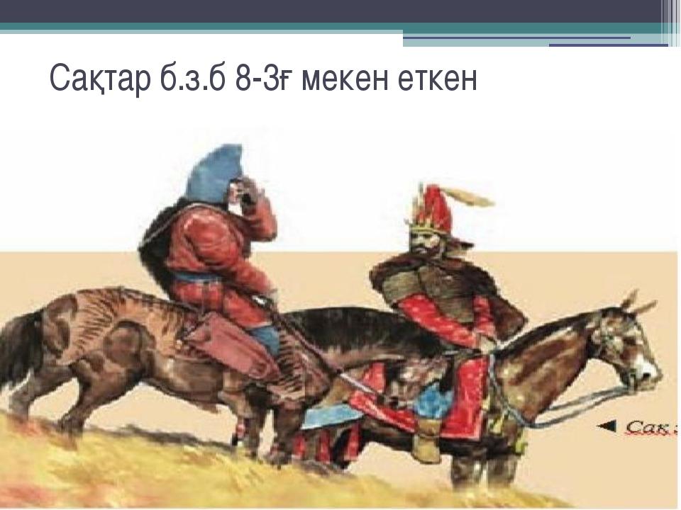 Сақтар б.з.б 8-3ғ мекен еткен