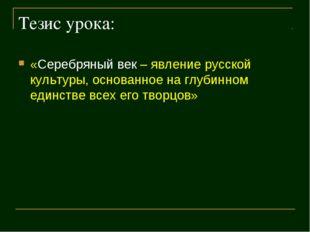 Тезис урока: «Серебряный век – явление русской культуры, основанное на глубин
