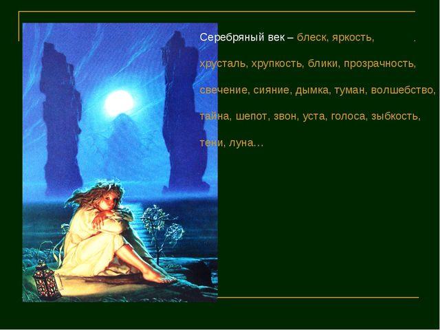 Серебряный век – блеск, яркость, хрусталь, хрупкость, блики, прозрачность, св...