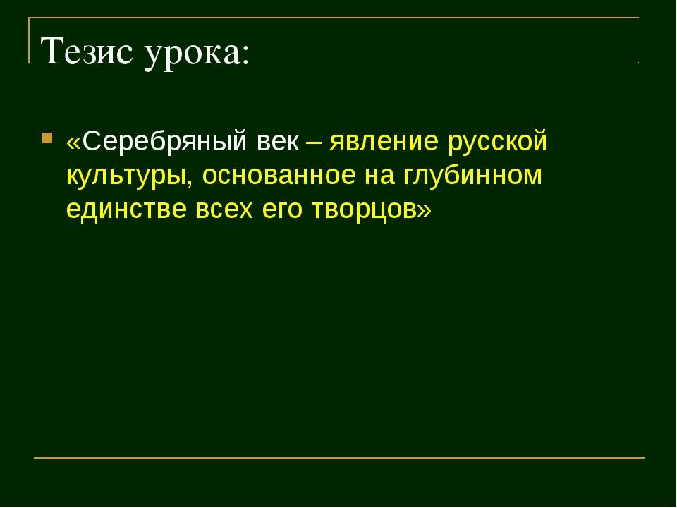 Тезис урока: «Серебряный век – явление русской культуры, основанное на глубин...