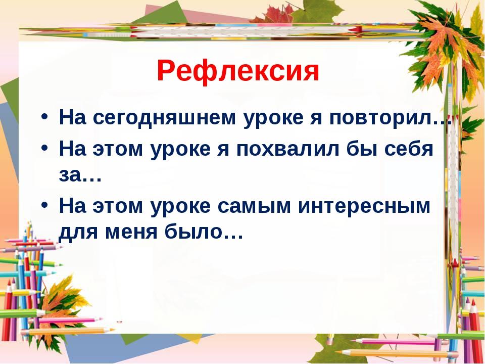 Рефлексия На сегодняшнем уроке я повторил… На этом уроке я похвалил бы себя з...
