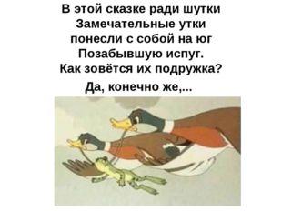 В этой сказке ради шутки Замечательные утки понесли с собой на юг Позабывшую