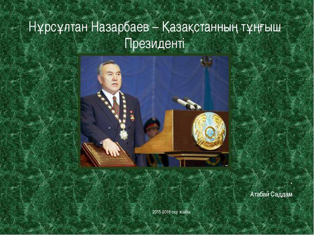 """Нұрсұлтан Назарбаев – Қазақстанның тұңғыш Президенті """" Атабай Саддам 2015-201..."""