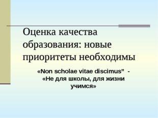 Оценка качества образования: новые приоритеты необходимы «Non scholae vitae d