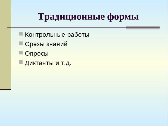 Традиционные формы Контрольные работы Срезы знаний Опросы Диктанты и т.д.