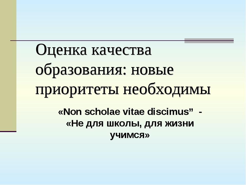Оценка качества образования: новые приоритеты необходимы «Non scholae vitae d...