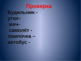 Проверка Будильник - утюг- мяч- самолёт - лампочка – автобус -