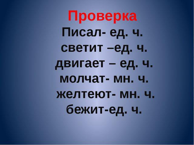 Проверка Писал- ед. ч. светит –ед. ч. двигает – ед. ч. молчат- мн. ч. желтеют...