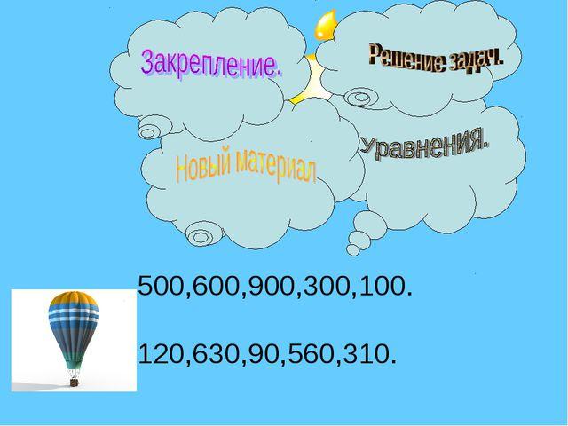 500,600,900,300,100. 120,630,90,560,310.