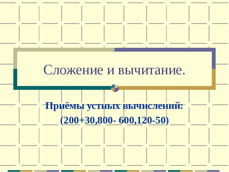 Сложение и вычитание. Приёмы устных вычислений: (200+30,800- 600,120-50)