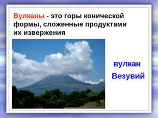 Вулканы - это горы конической формы, сложенные продуктами их извержения. вулк
