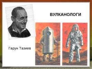 ВУЛКАНОЛОГИ Гарун Тазиев