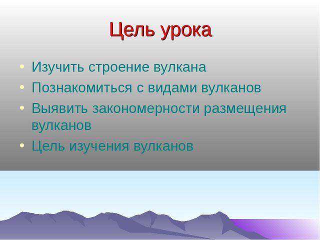 Цель урока Изучить строение вулкана Познакомиться с видами вулканов Выявить з...