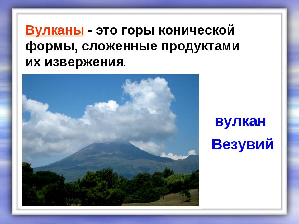 Вулканы - это горы конической формы, сложенные продуктами их извержения. вулк...