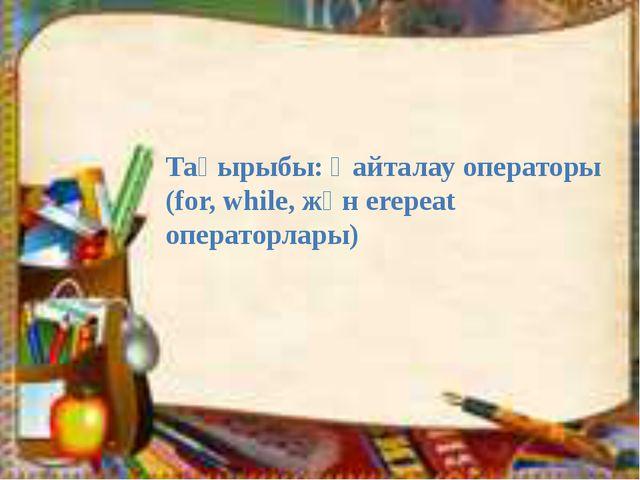 Тақырыбы: Қайталау операторы (for, while, жән еrepeat операторлары)